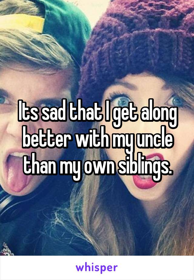 Its sad that I get along better with my uncle than my own siblings.