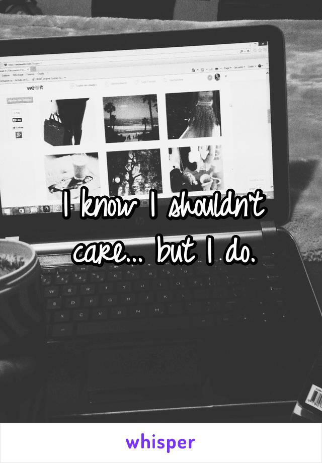 I know I shouldn't care... but I do.