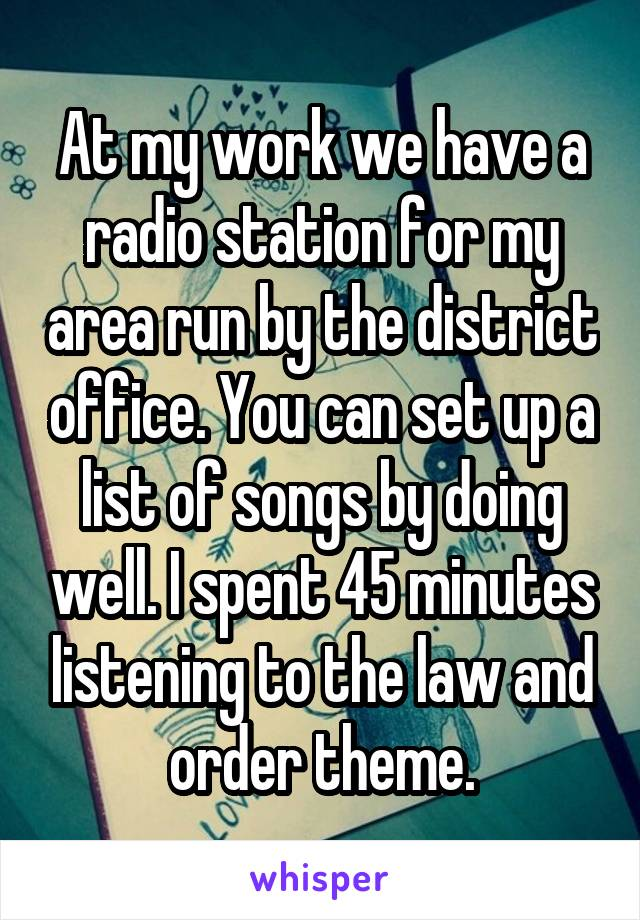At my work we have a radio station for my area run by the district office. You can set up a list of songs by doing well. I spent 45 minutes listening to the law and order theme.