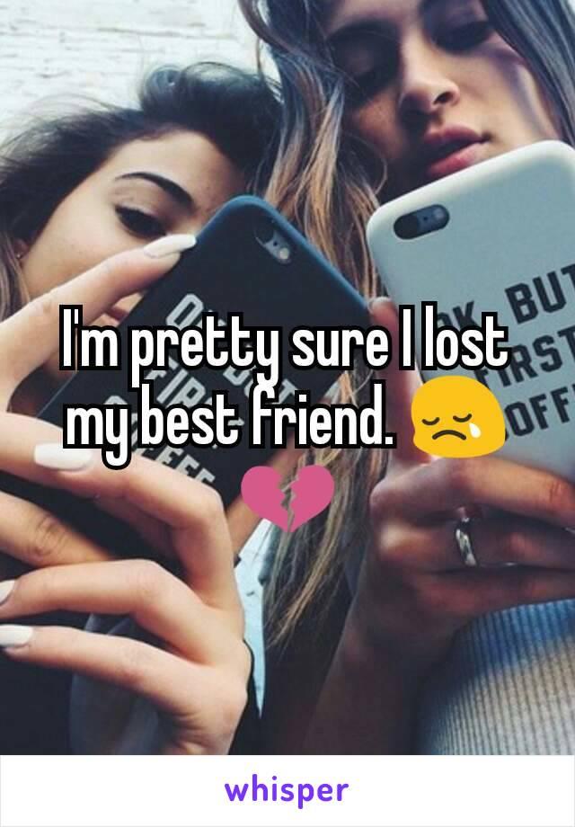 I'm pretty sure I lost my best friend. 😢💔