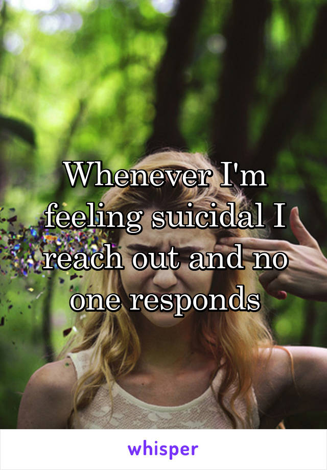 Whenever I'm feeling suicidal I reach out and no one responds