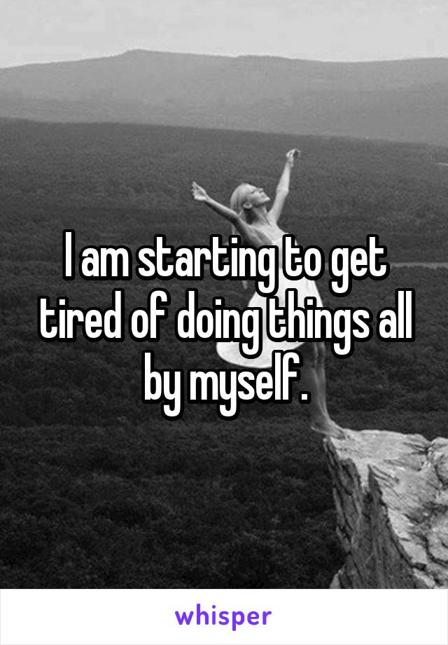 I am starting to get tired of doing things all by myself.