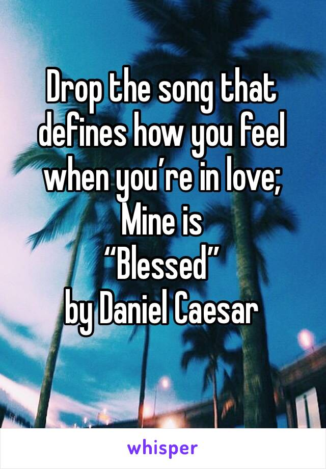 "Drop the song that defines how you feel when you're in love; Mine is ""Blessed"" by Daniel Caesar"