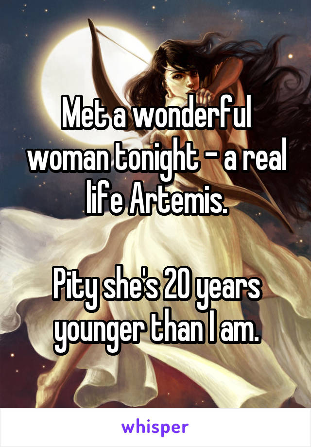 Met a wonderful woman tonight - a real life Artemis.  Pity she's 20 years younger than I am.