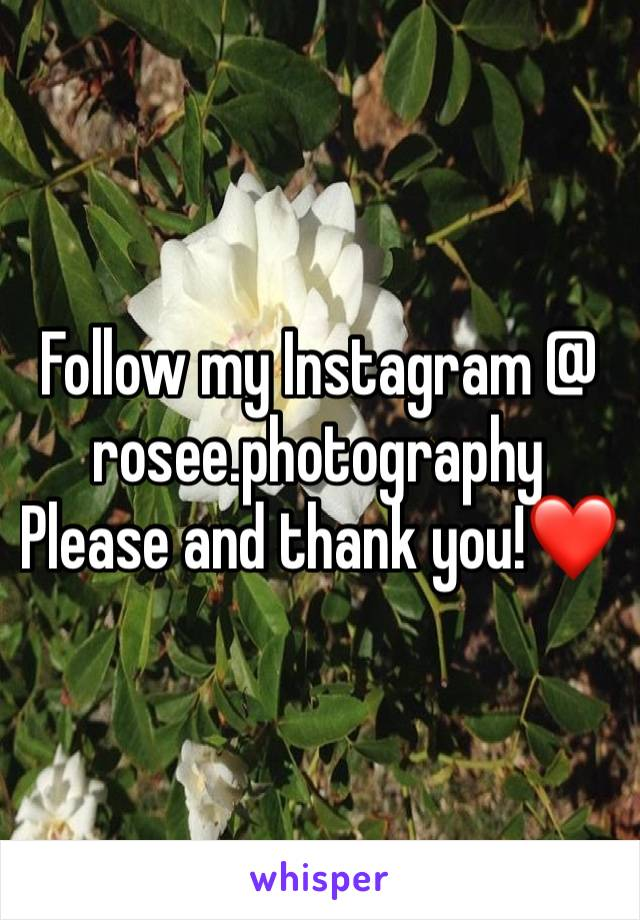 Follow my Instagram @ rosee.photography Please and thank you!❤️