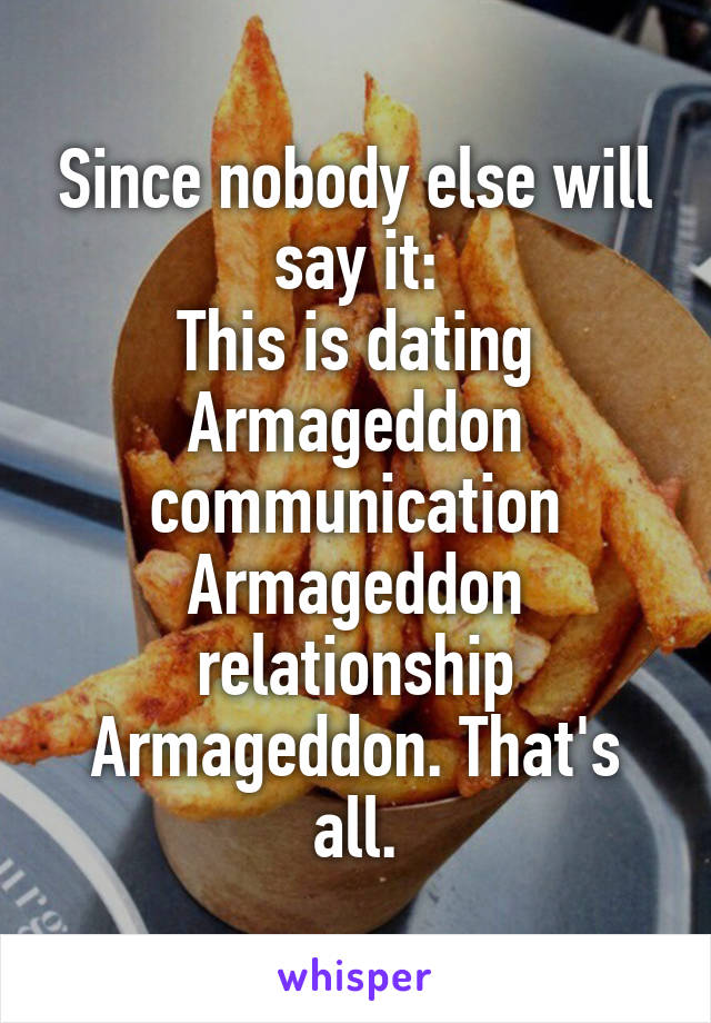 Since nobody else will say it: This is dating Armageddon communication Armageddon relationship Armageddon. That's all.