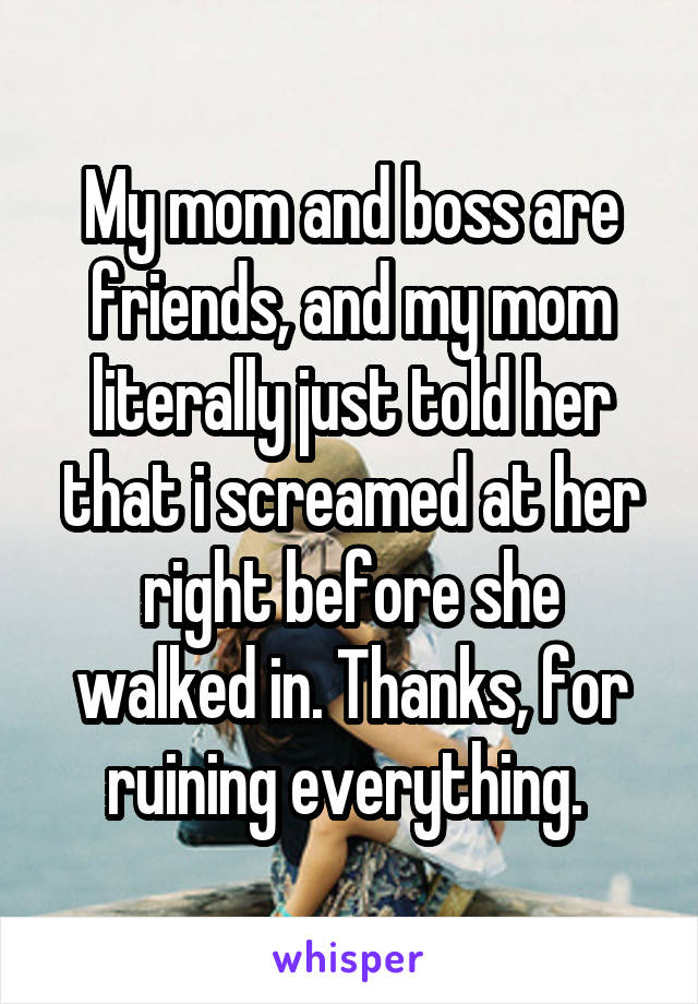 My mom and boss are friends, and my mom literally just told her that i screamed at her right before she walked in. Thanks, for ruining everything.