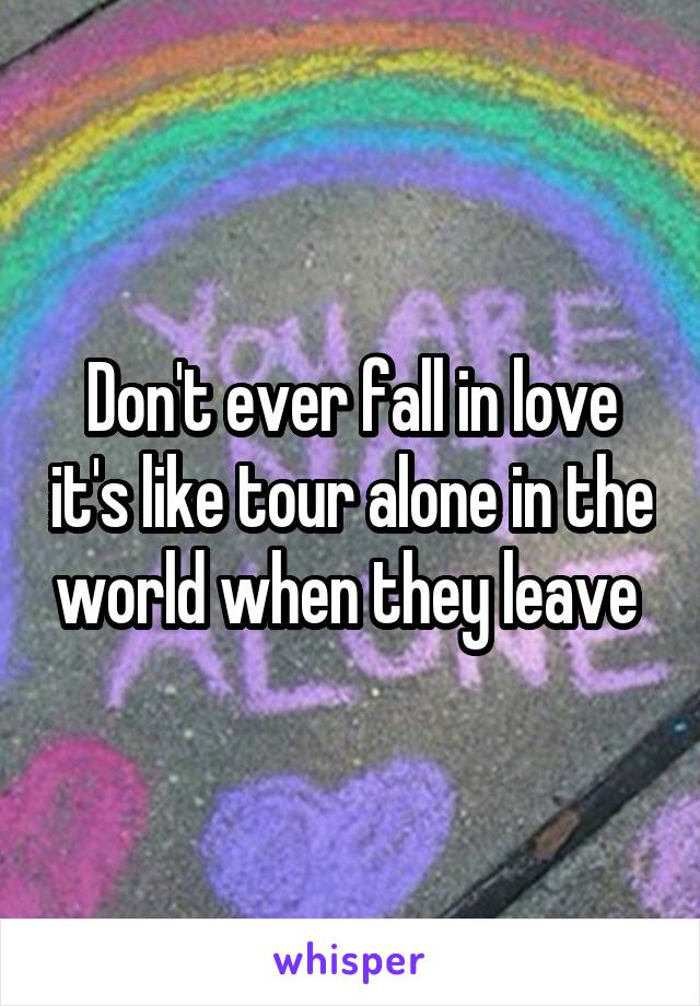 Don't ever fall in love it's like tour alone in the world when they leave