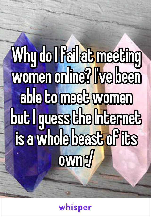 Why do I fail at meeting women online? I've been able to meet women but I guess the Internet is a whole beast of its own :/