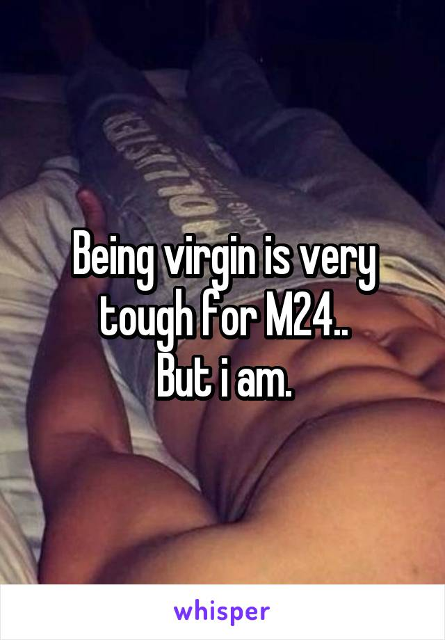 Being virgin is very tough for M24.. But i am.