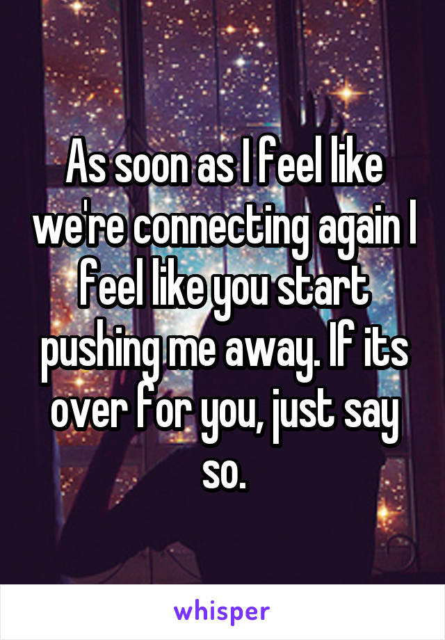As soon as I feel like we're connecting again I feel like you start pushing me away. If its over for you, just say so.