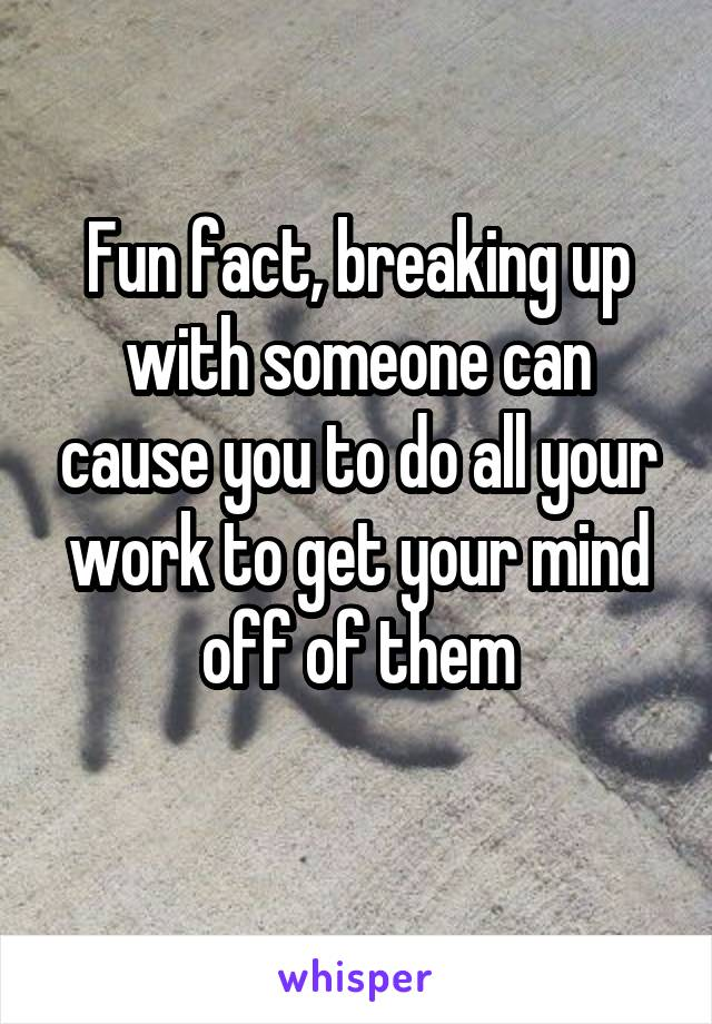 Fun fact, breaking up with someone can cause you to do all your work to get your mind off of them