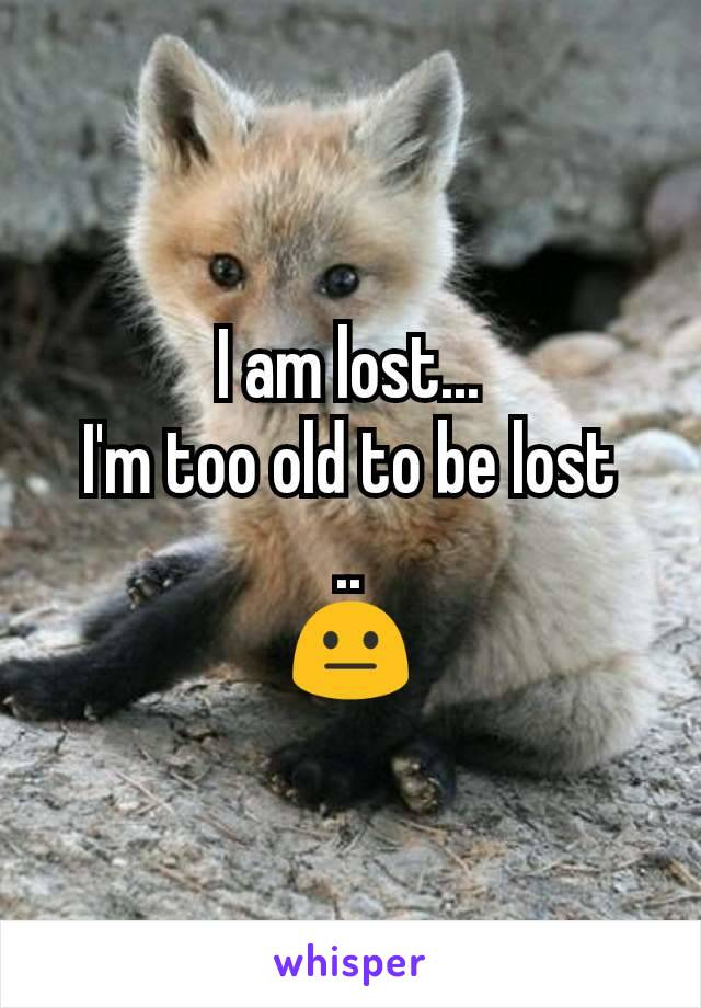 I am lost... I'm too old to be lost .. 😐