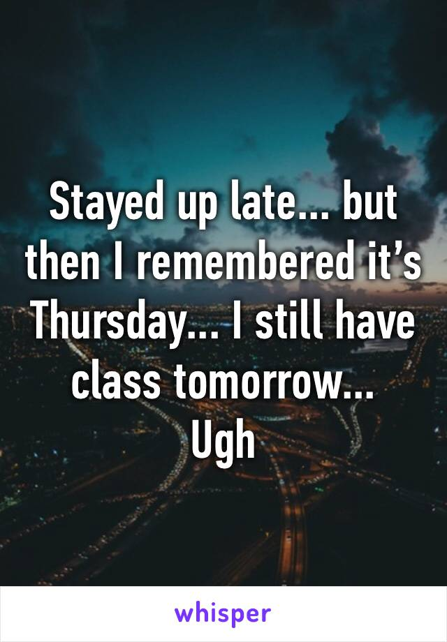 Stayed up late... but then I remembered it's Thursday... I still have class tomorrow... Ugh