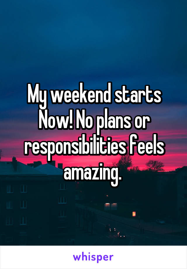 My weekend starts Now! No plans or responsibilities feels amazing.