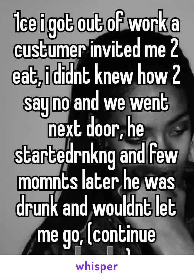 1ce i got out of work a custumer invited me 2 eat, i didnt knew how 2 say no and we went next door, he startedrnkng and few momnts later he was drunk and wouldnt let me go, (continue ⬇⬇)