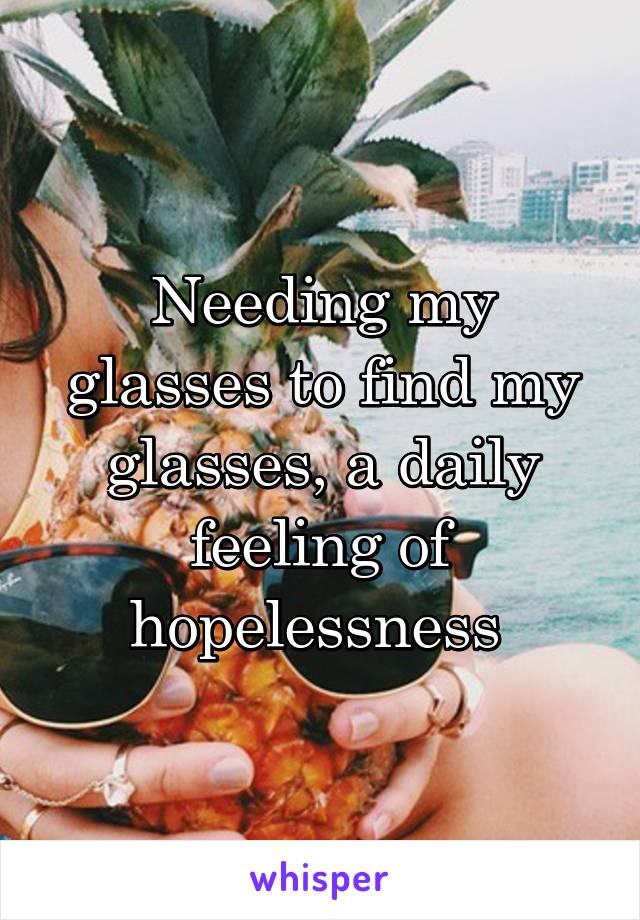 Needing my glasses to find my glasses, a daily feeling of hopelessness