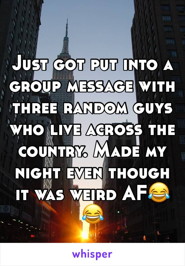 Just got put into a group message with three random guys who live across the country. Made my night even though it was weird AF😂😂