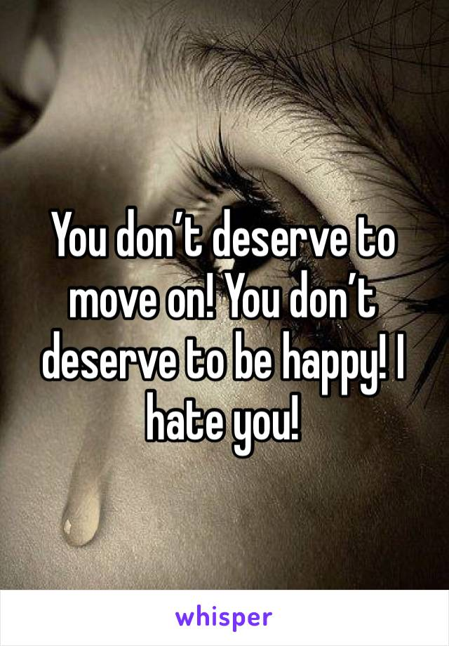 You don't deserve to move on! You don't deserve to be happy! I hate you!