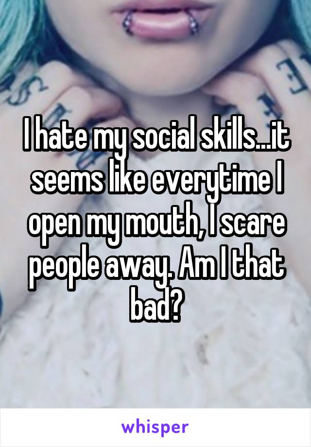I hate my social skills...it seems like everytime I open my mouth, I scare people away. Am I that bad?