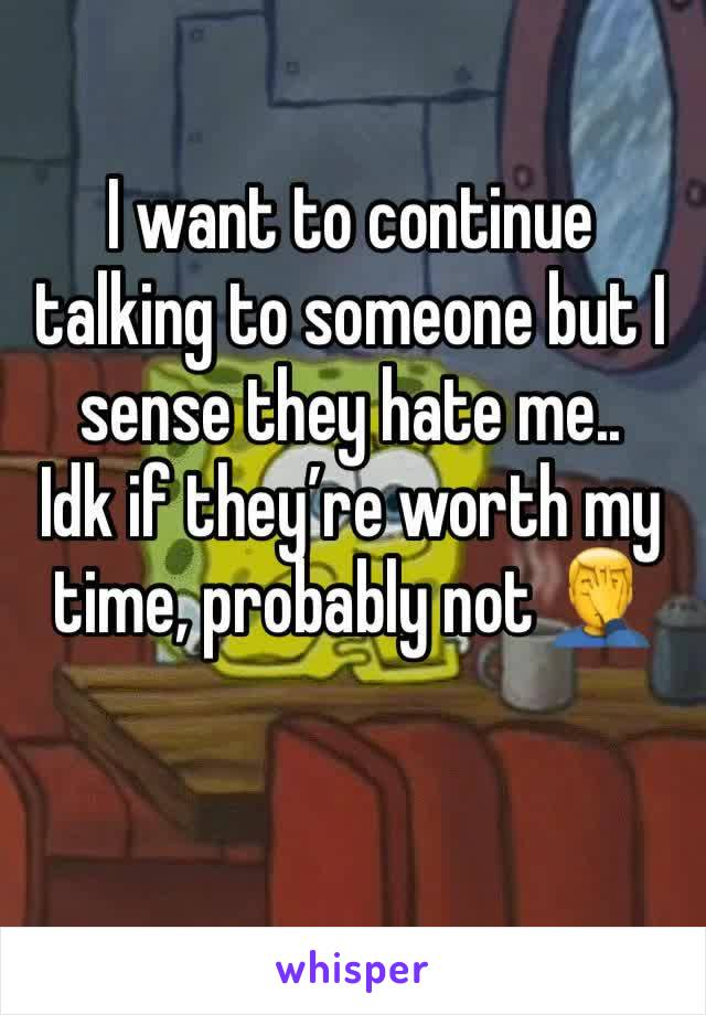 I want to continue talking to someone but I sense they hate me.. Idk if they're worth my time, probably not 🤦♂️