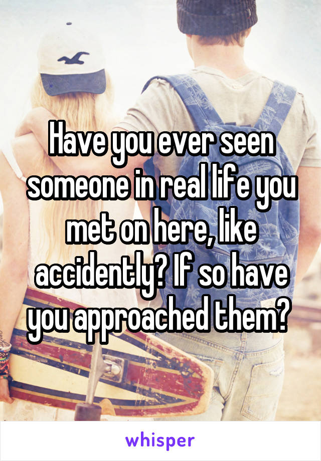 Have you ever seen someone in real life you met on here, like accidently? If so have you approached them?