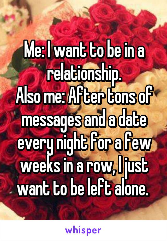 Me: I want to be in a relationship. Also me: After tons of messages and a date every night for a few weeks in a row, I just want to be left alone.