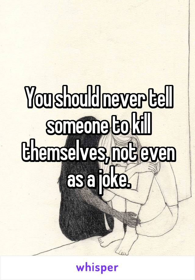 You should never tell someone to kill themselves, not even as a joke.