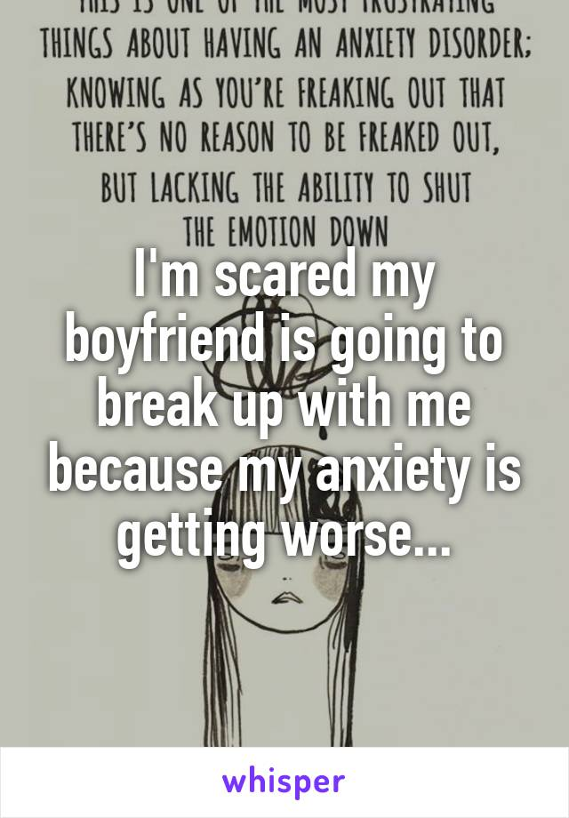 I'm scared my boyfriend is going to break up with me because my anxiety is getting worse...