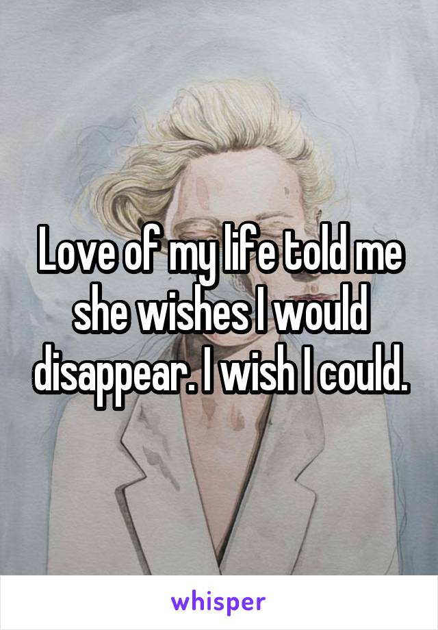 Love of my life told me she wishes I would disappear. I wish I could.