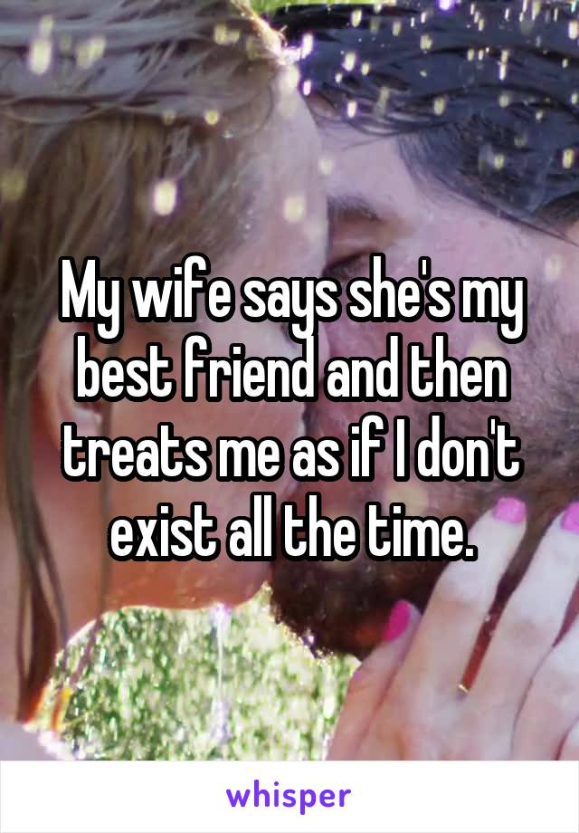 My wife says she's my best friend and then treats me as if I don't exist all the time.
