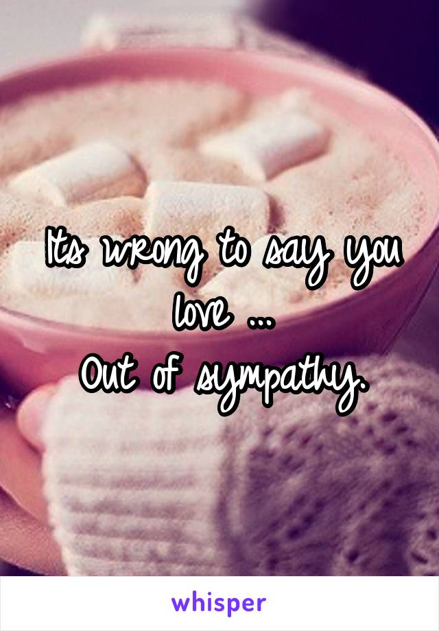 Its wrong to say you love ... Out of sympathy.