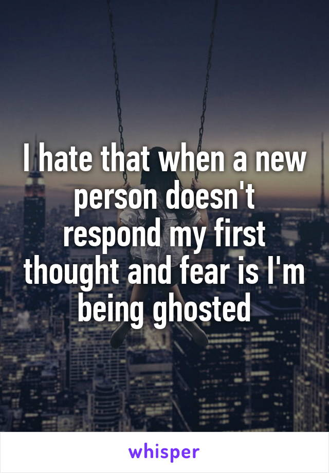 I hate that when a new person doesn't respond my first thought and fear is I'm being ghosted