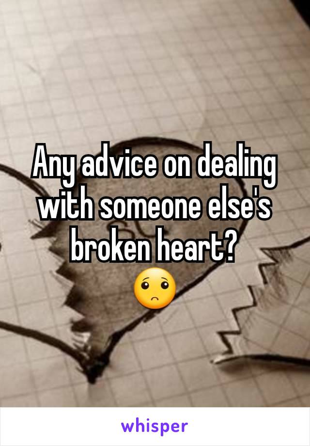 Any advice on dealing with someone else's broken heart? 🙁