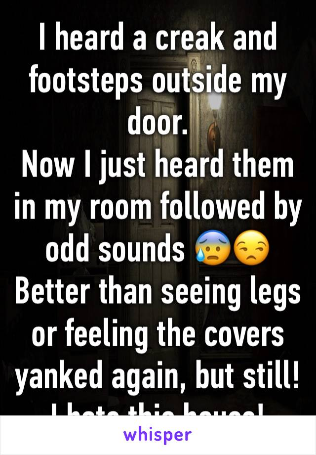 I heard a creak and footsteps outside my door.  Now I just heard them in my room followed by odd sounds 😰😒 Better than seeing legs or feeling the covers yanked again, but still! I hate this house!