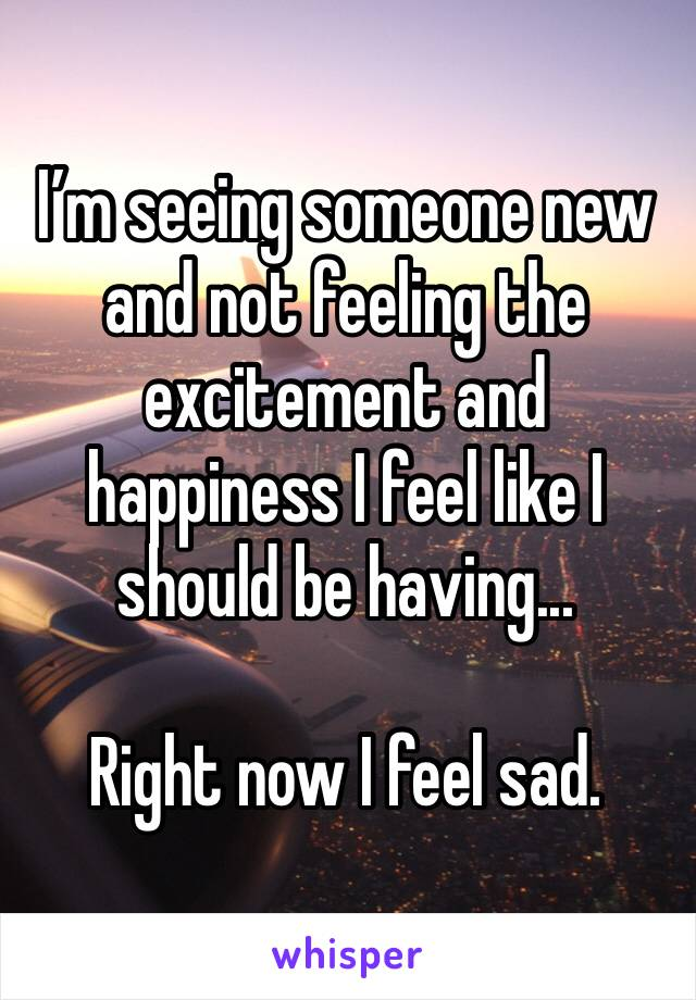I'm seeing someone new and not feeling the excitement and happiness I feel like I should be having...  Right now I feel sad.
