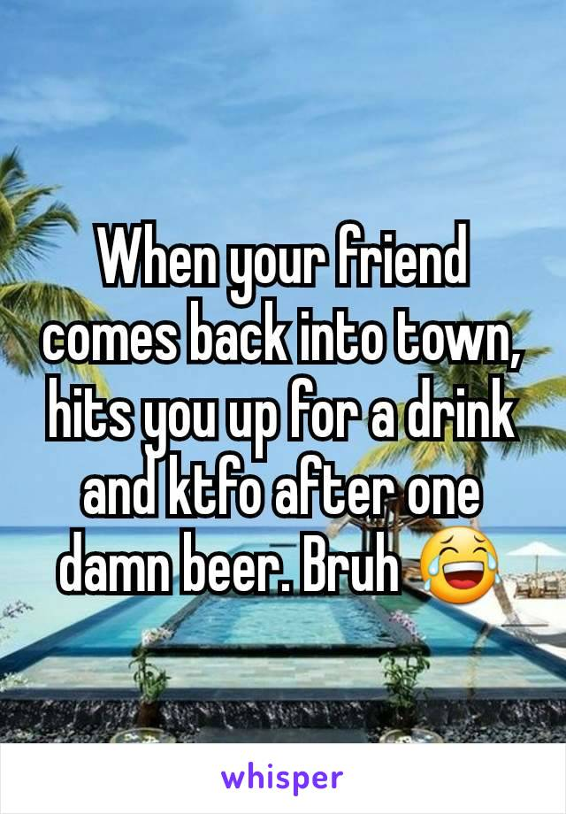 When your friend comes back into town, hits you up for a drink and ktfo after one damn beer. Bruh 😂