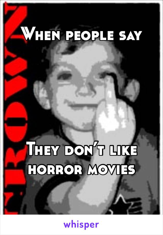 When people say      They don't like horror movies