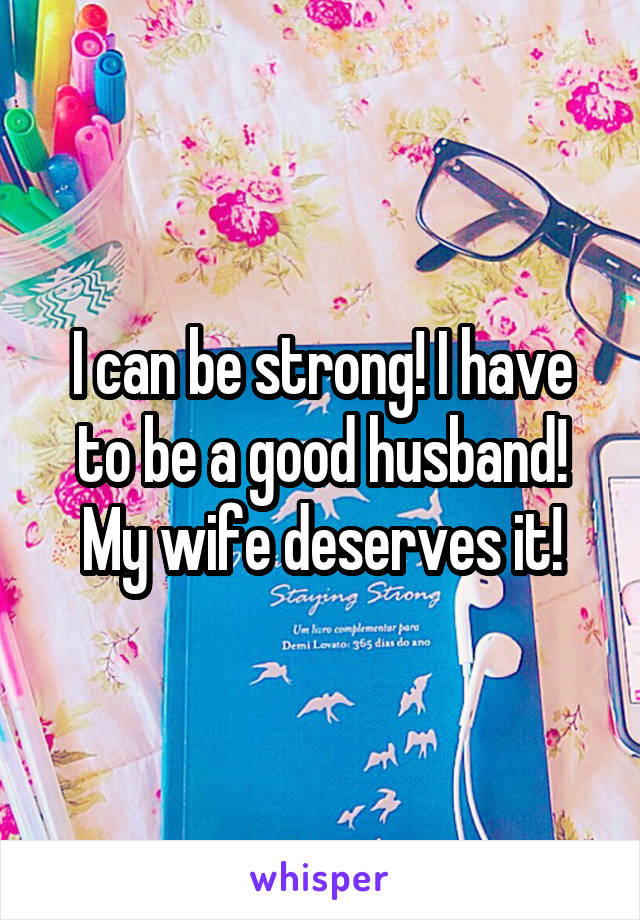 I can be strong! I have to be a good husband! My wife deserves it!