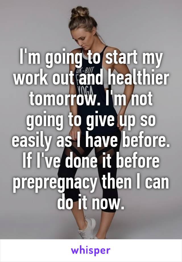 I'm going to start my work out and healthier tomorrow. I'm not going to give up so easily as I have before. If I've done it before prepregnacy then I can do it now.