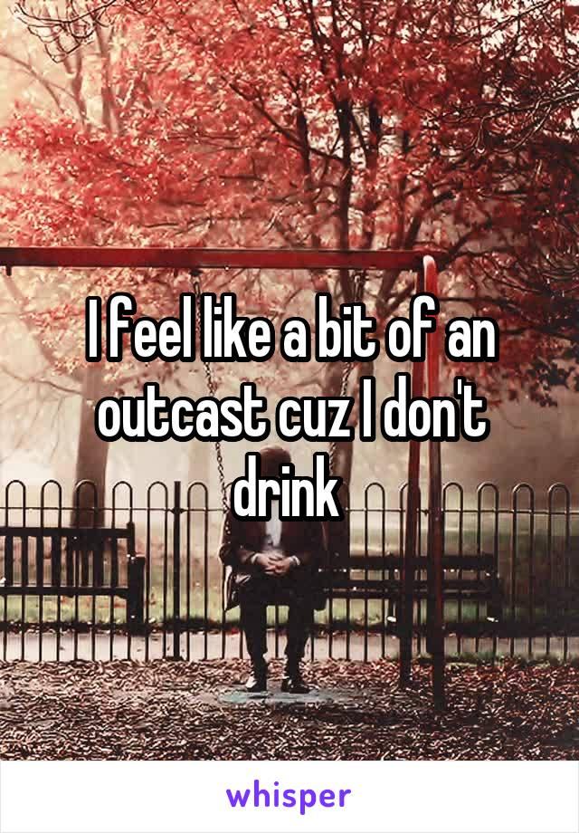 I feel like a bit of an outcast cuz I don't drink