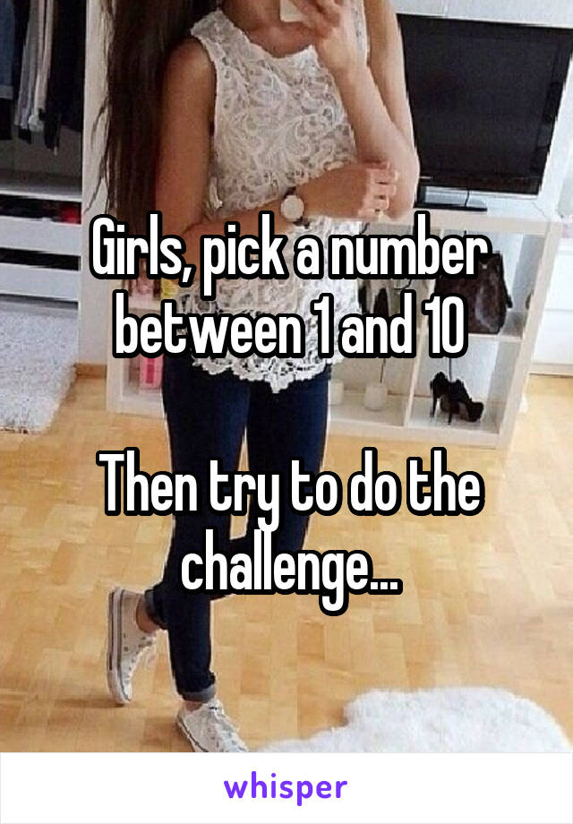 Girls, pick a number between 1 and 10  Then try to do the challenge...