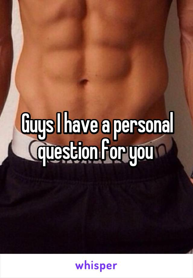 Guys I have a personal question for you