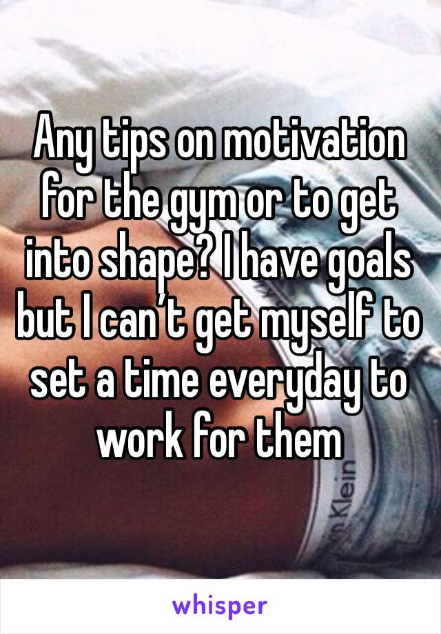 Any tips on motivation for the gym or to get into shape? I have goals but I can't get myself to set a time everyday to work for them