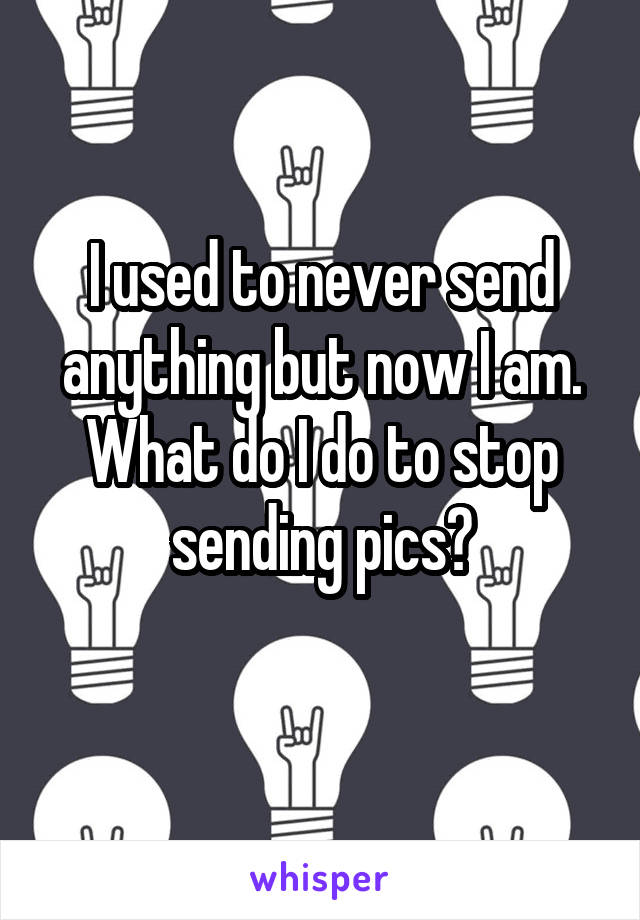 I used to never send anything but now I am. What do I do to stop sending pics?