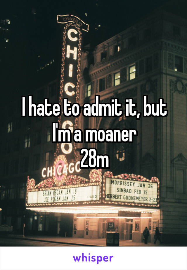 I hate to admit it, but I'm a moaner 28m