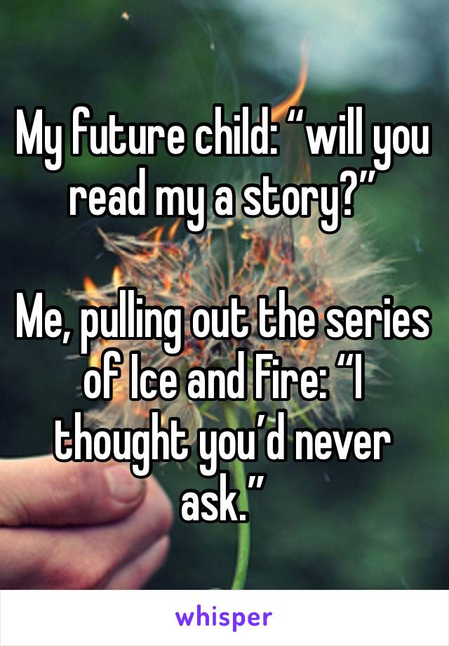 """My future child: """"will you read my a story?""""  Me, pulling out the series of Ice and Fire: """"I thought you'd never ask."""""""