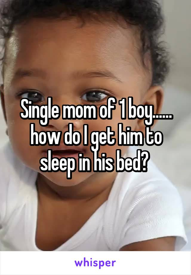 Single mom of 1 boy...... how do I get him to sleep in his bed?