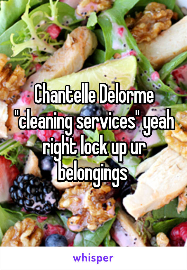 "Chantelle Delorme ""cleaning services"" yeah right lock up ur belongings"