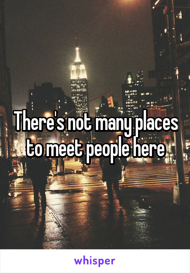 There's not many places to meet people here